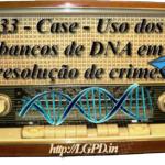 33 – Case – Uso dos bancos de DNA em resolução de crimes